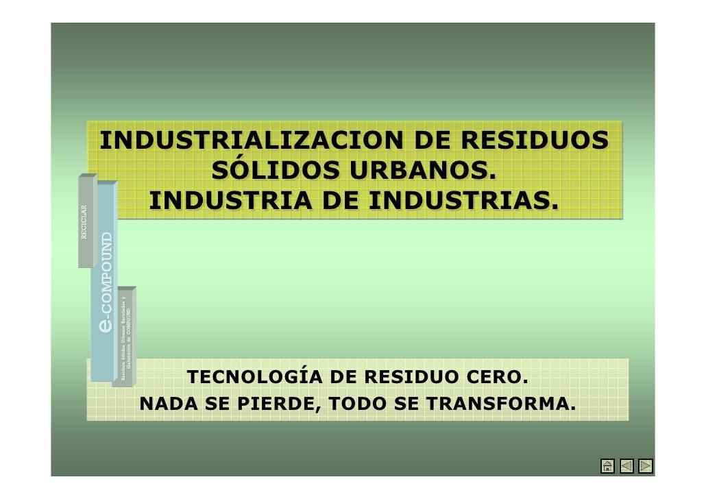 INDUSTRIALIZACION DE RESIDUOS       SÓLIDOS URBANOS.    INDUSTRIA DE INDUSTRIAS.          TECNOLOGÍA DE RESIDUO CERO.   NA...