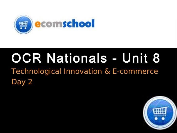 OCR Nationals - Unit 8 <ul><li>Technological Innovation & E-commerce </li></ul><ul><li>Day 2 </li></ul>