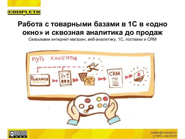 Работа с товарными базами в 1С в «одно окно» и сквозная аналитика до продаж Связываем интернет-магазин, веб-аналитику, 1С,...