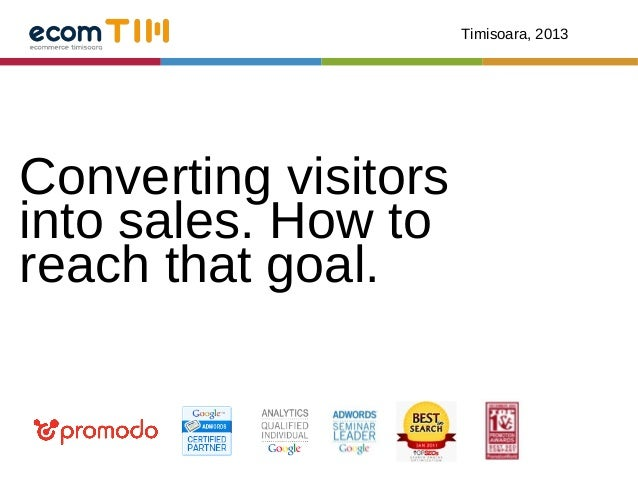 Timisoara, 2013Converting visitorsinto sales. How toreach that goal.