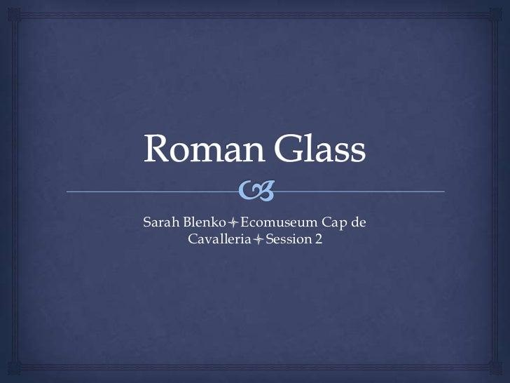 Roman Glass<br />Sarah BlenkolEcomuseum Cap de CavallerialSession 2<br />