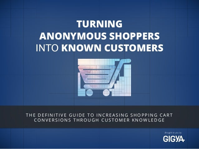Brought to you by  TURNING  ANONYMOUS SHOPPERS  INTO KNOWN CUSTOMERS  THE DEFINITIVE GUIDE TO INCREASING SHOPPING CART  CO...