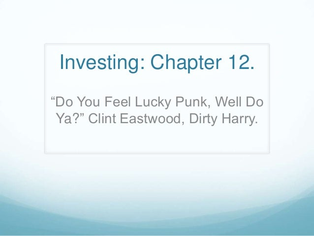"Investing: Chapter 12. ""Do You Feel Lucky Punk, Well Do Ya?"" Clint Eastwood, Dirty Harry."