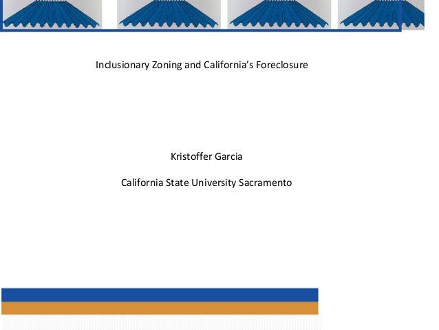 Inclusionary Zoning and California's Foreclosure                Kristoffer Garcia     California State University Sacramen...