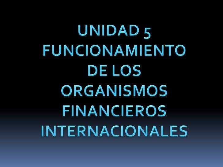 UNIDAD 5<br />FUNCIONAMIENTO DE LOS ORGANISMOS FINANCIEROS INTERNACIONALES<br />