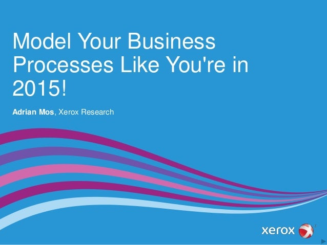 Model Your Business Processes Like You're in 2015! Adrian Mos, Xerox Research