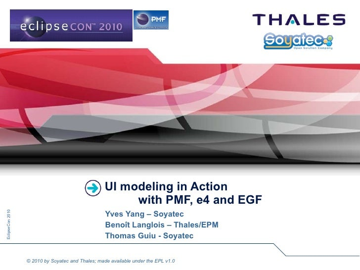 UI modeling in Action   with PMF, e4 and EGF Yves Yang – Soyatec Benoît Langlois – Thales/EPM Thomas Guiu - Soyatec