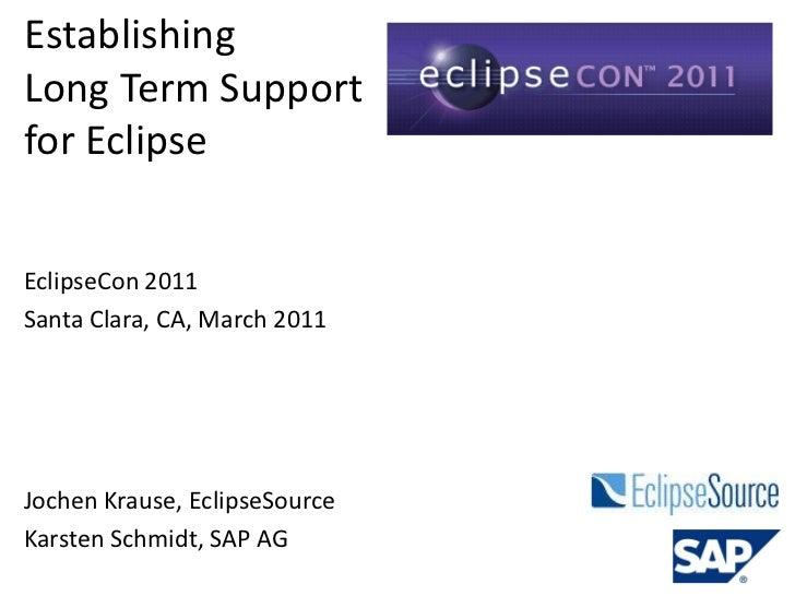 EstablishingLong Term Supportfor EclipseEclipseCon 2011Santa Clara, CA, March 2011Jochen Krause, EclipseSourceKarsten Schm...