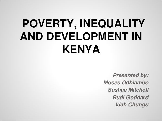 POVERTY, INEQUALITYAND DEVELOPMENT IN      KENYA               Presented by:            Moses Odhiambo             Sashae ...