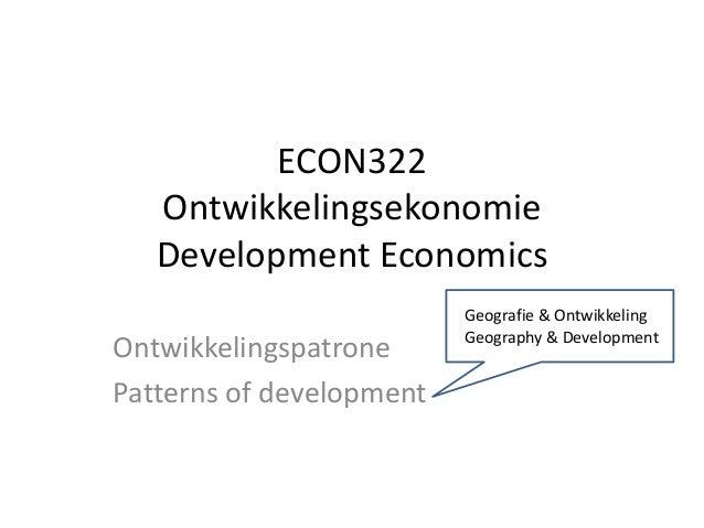 ECON322 Ontwikkelingsekonomie Development Economics Ontwikkelingspatrone Patterns of development Geografie & Ontwikkeling ...
