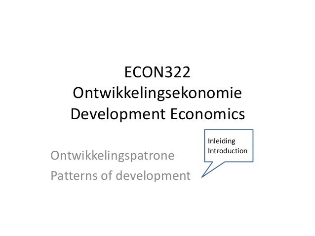 ECON322 Ontwikkelingsekonomie Development Economics Ontwikkelingspatrone Patterns of development Inleiding Introduction