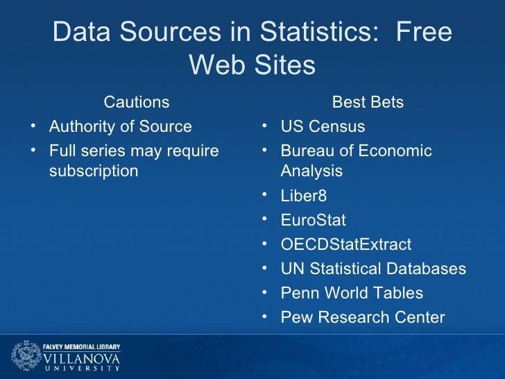 Data Sources in Statistics:  Free Web Sites <ul><li>Cautions </li></ul><ul><li>Authority of Source </li></ul><ul><li>Full ...