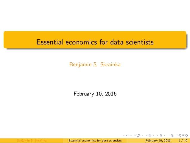 Essential economics for data scientists Benjamin S. Skrainka February 10, 2016 Benjamin S. Skrainka Essential economics fo...