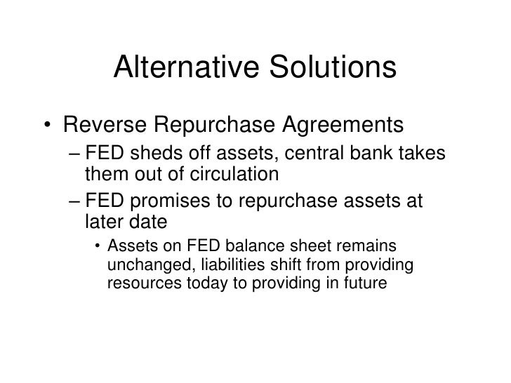 Alternative Solutions<br />Reverse Repurchase Agreements<br />FED sheds off assets, central bank takes them out of circula...