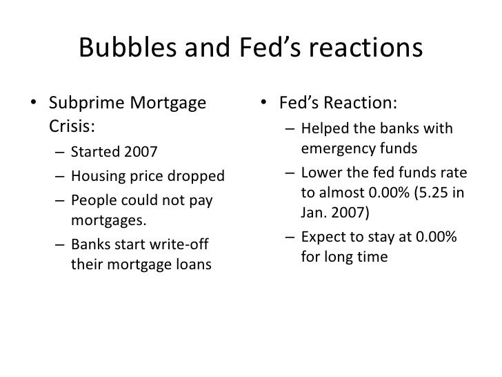 Bubbles and Fed's reactions<br />Subprime Mortgage Crisis:<br />Started 2007<br />Housing price dropped<br />People could ...