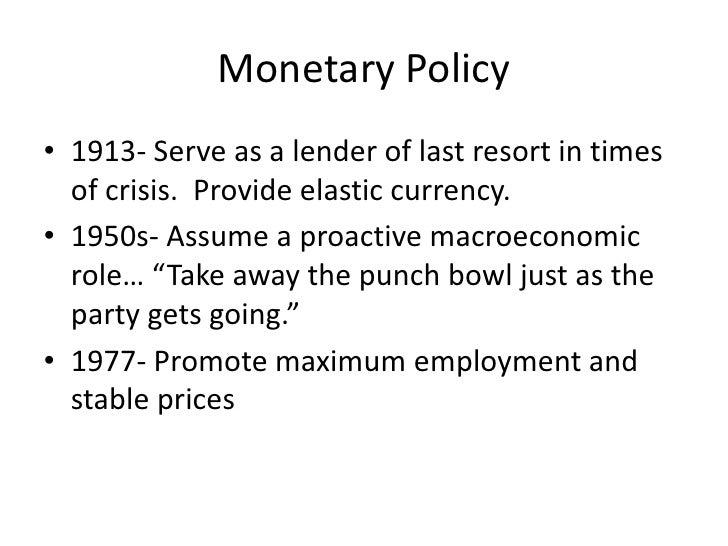 Monetary Policy<br />1913- Serve as a lender of last resort in times of crisis.  Provide elastic currency.<br />1950s- Ass...