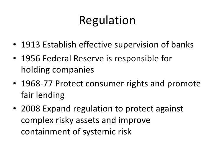 Regulation<br />1913 Establish effective supervision of banks<br />1956 Federal Reserve is responsible for holding compani...