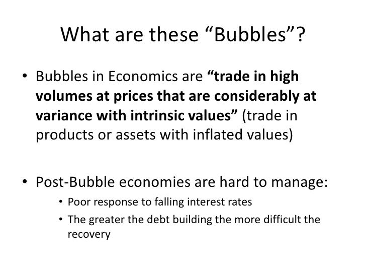 """What are these """"Bubbles""""?<br />Bubbles in Economics are """"trade in high volumes at prices that are considerably at variance..."""