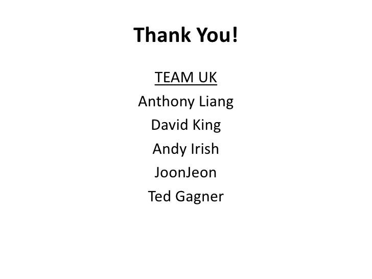 Thank You!<br />TEAM UK<br />Anthony Liang<br />David King<br />Andy Irish<br />JoonJeon<br />Ted Gagner<br />