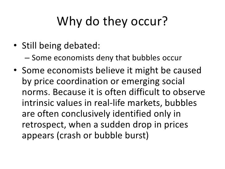 Why do they occur?<br />Still being debated:<br />Some economists deny that bubbles occur<br />Some economists believe it ...