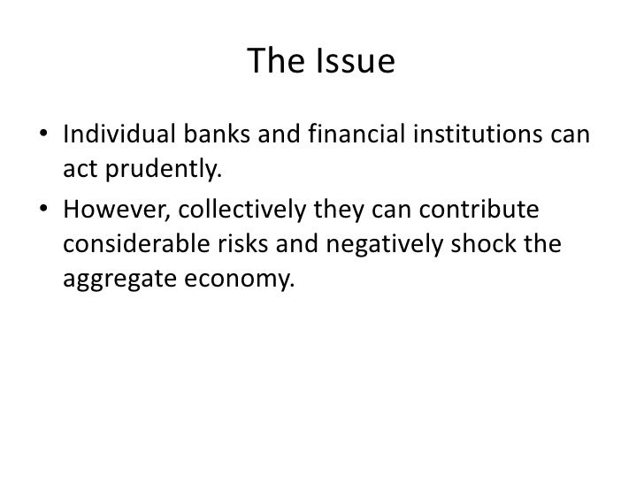 The Issue<br />Individual banks and financial institutions can act prudently.<br />However, collectively they can contribu...