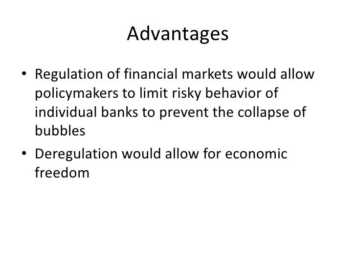 Advantages<br />Regulation of financial markets would allow policymakers to limit risky behavior of individual banks to pr...