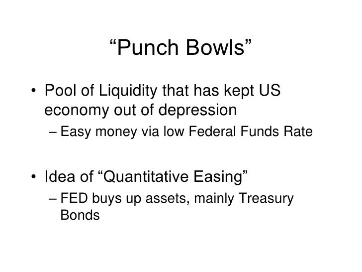 """""""Punch Bowls""""<br />Pool of Liquidity that has kept US economy out of depression<br />Easy money via low Federal Funds Rate..."""
