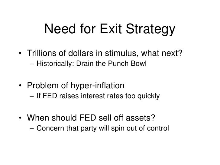Need for Exit Strategy<br />Trillions of dollars in stimulus, what next?<br />Historically: Drain the Punch Bowl<br />Prob...