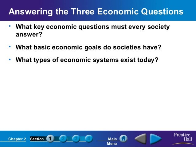 Answering the Three Economic Questions • What key economic questions must every society answer? • What basic economic goal...