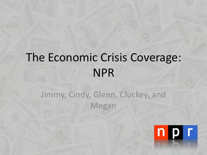 The Economic Crisis Coverage: NPR<br />Jimmy, Cindy, Glenn, Cluckey, and Megan<br />