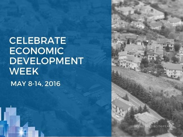 CELEBRATE ECONOMIC DEVELOPMENT WEEK MAY 8-14, 2016 IEDCONLINE.ORG/90YEARS