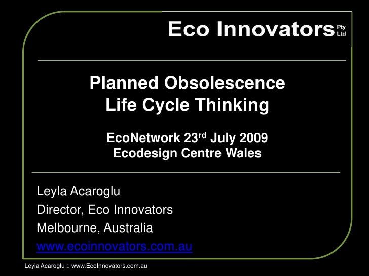 Planned Obsolescence <br />Life Cycle Thinking <br />EcoNetwork 23rd July 2009<br />Ecodesign Centre Wales <br />LeylaAcar...