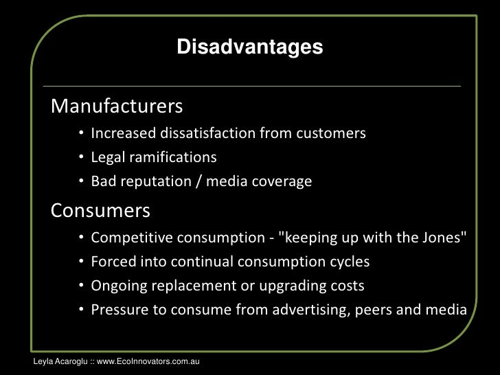 advantages of planned obsolescence Planned obsolescence is the idea of controlling products lifecycle in order to con-trol revenues without it the present economy would not sustain in the form as  this work is created to realize and analyze advantages and disadvantages of planned obsolescence to gain full spectrum of the case both sides will be taken to account: the impact.