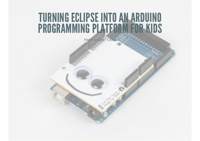 TURNING ECLIPSE INTO AN ARDUINO PROGRAMMING PLATFORM FOR KIDS Mélanie Bats / Obeo
