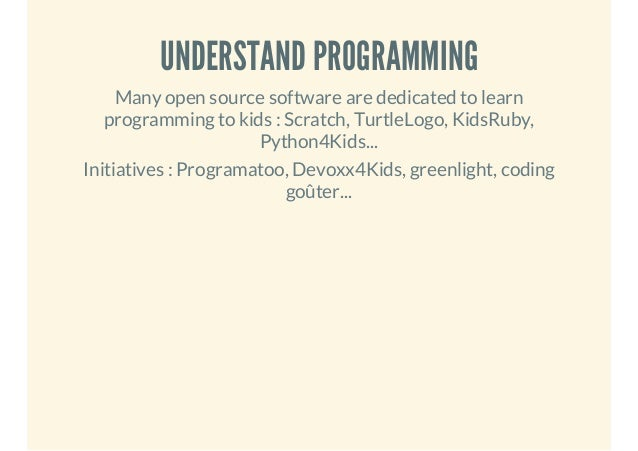 UNDERSTAND PROGRAMMING Many open source software are dedicated to learn programming to kids : Scratch, TurtleLogo, KidsRub...
