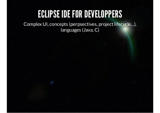 ECLIPSE IDE FOR DEVELOPPERS Complex UI, concepts (perpsectives, project lifecycle...), languages (Java, C)