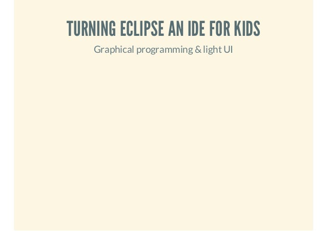 TURNING ECLIPSE AN IDE FOR KIDS Graphical programming & light UI