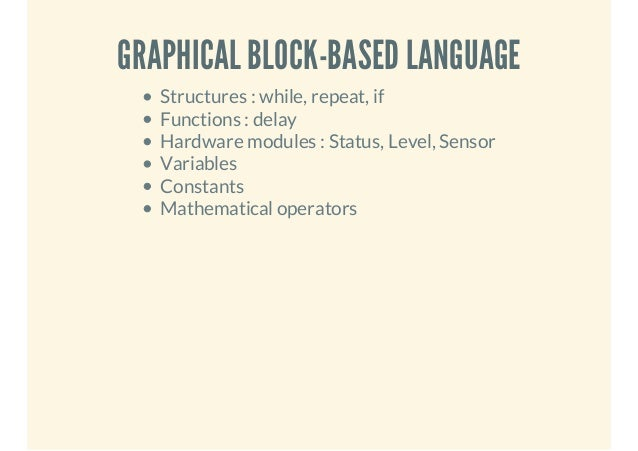 GRAPHICAL BLOCK-BASED LANGUAGE Structures : while, repeat, if Functions : delay Hardware modules : Status, Level, Sensor V...