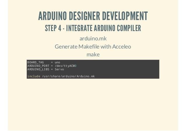 ARDUINO DESIGNER DEVELOPMENT STEP 4 - INTEGRATE ARDUINO COMPILER arduino.mk Generate Makefile with Acceleo make BADTG OR_A...