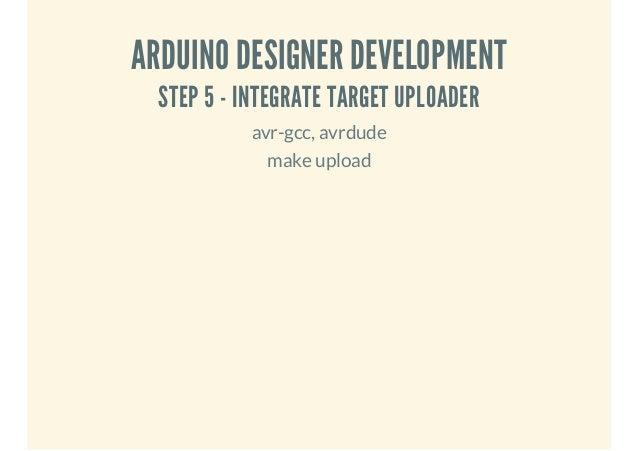 ARDUINO DESIGNER DEVELOPMENT STEP 5 - INTEGRATE TARGET UPLOADER avr-gcc, avrdude make upload