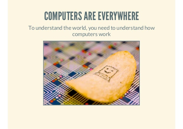 COMPUTERS ARE EVERYWHERE To understand the world, you need to understand how computers work