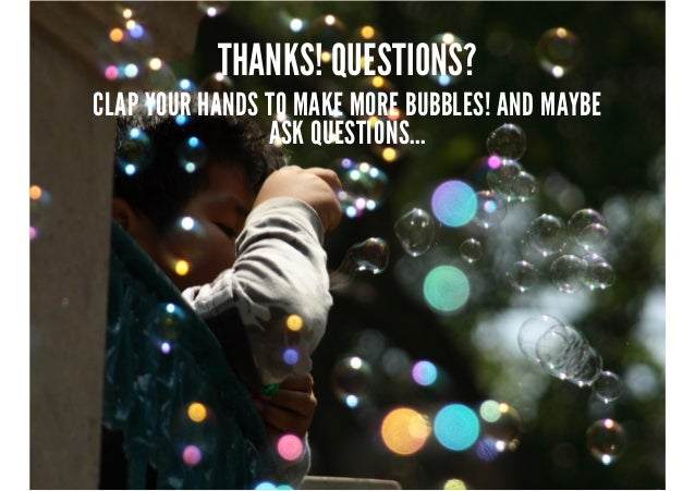 THANKS! QUESTIONS?  CLAP YOUR HANDS TO MAKE MORE BUBBLES! AND MAYBE ASK QUESTIONS...
