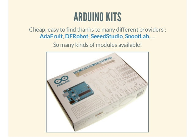 ARDUINO KITS Cheap, easy to find thanks to many different providers : AdaFruit, DFRobot, SeeedStudio, SnootLab, ... So man...