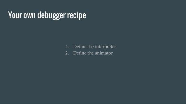Your own debugger recipe 1. Define the interpreter 2. Define the animator