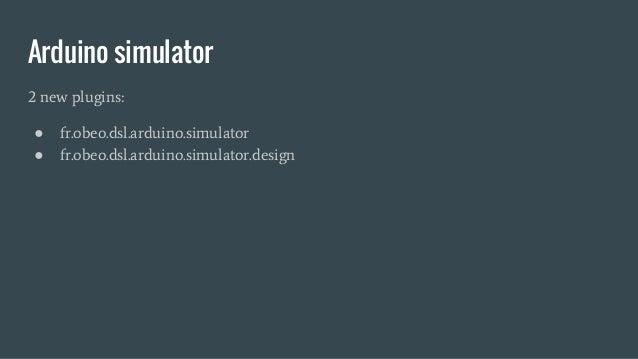 Arduino simulator 2 new plugins: ● fr.obeo.dsl.arduino.simulator ● fr.obeo.dsl.arduino.simulator.design