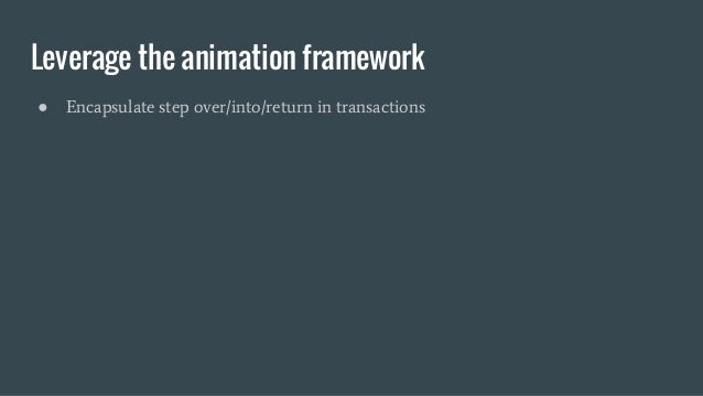 Leverage the animation framework ● Encapsulate step over/into/return in transactions