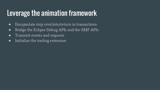 Leverage the animation framework ● Encapsulate step over/into/return in transactions ● Bridge the Eclipse Debug APIs and t...