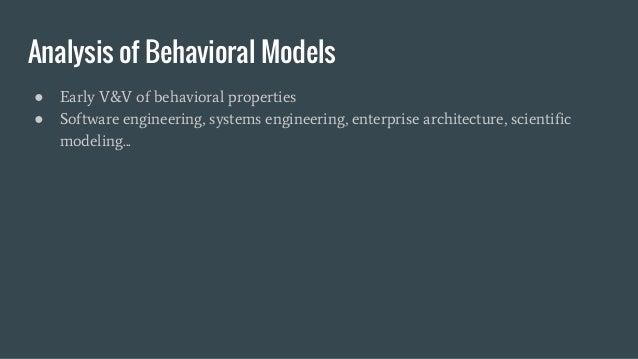 Analysis of Behavioral Models ● Early V&V of behavioral properties ● Software engineering, systems engineering, enterprise...