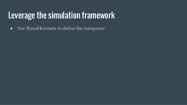 Leverage the simulation framework ● Use Xtend/Kermeta to define the interpreter