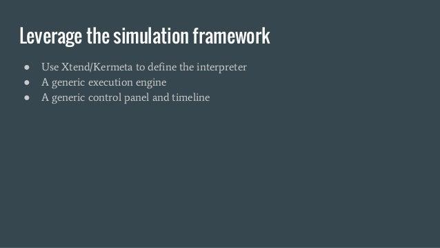 Leverage the simulation framework ● Use Xtend/Kermeta to define the interpreter ● A generic execution engine ● A generic c...